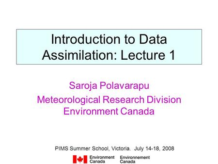 Introduction to Data Assimilation: Lecture 1 Saroja Polavarapu Meteorological Research Division Environment Canada PIMS Summer School, Victoria. July 14-18,