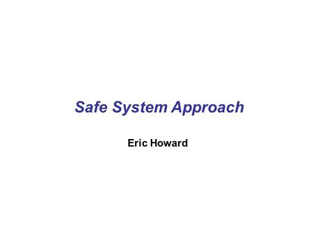 Safe System Approach Eric Howard. The Safe System Approach Recognizes limits of the human body Systematic approach brings benefits Recognizes that crashes.