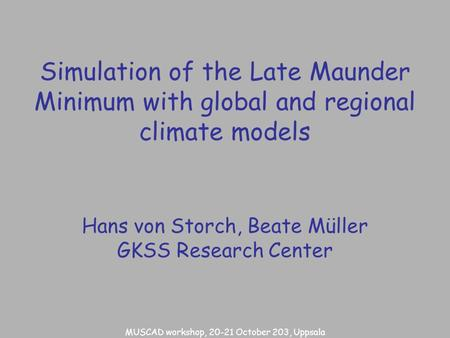 Simulation of the Late Maunder Minimum with global and regional climate models Hans von Storch, Beate Müller GKSS Research Center MUSCAD workshop, 20-21.