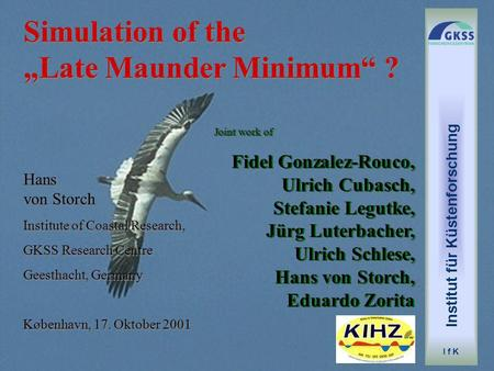 Simulation of the Late Maunder Minimum ? Hans von Storch Institute of Coastal Research, GKSS Research Centre Geesthacht, Germany København, 17. Oktober.
