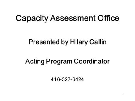 1 Capacity Assessment Office Presented by Hilary Callin Acting Program Coordinator 416-327-6424.
