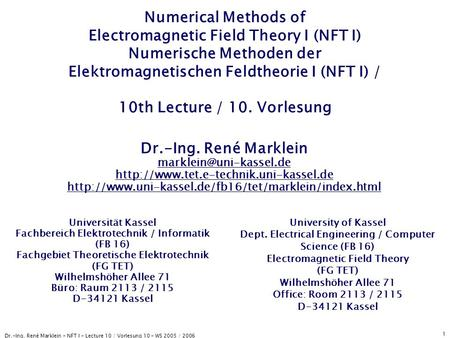 Dr.-Ing. René Marklein - NFT I - Lecture 10 / Vorlesung 10 - WS 2005 / 2006 1 Numerical Methods of Electromagnetic Field Theory I (NFT I) Numerische Methoden.