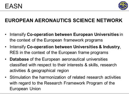 EASN EUROPEAN AERONAUTICS SCIENCE NETWORK Intensify Co-operation between European Universities in the context of the European framework programs Intensify.