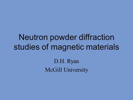 Neutron powder diffraction studies of magnetic materials D.H. Ryan McGill University.