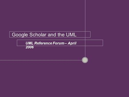 Google Scholar and the UML UML Reference Forum – April 2006.