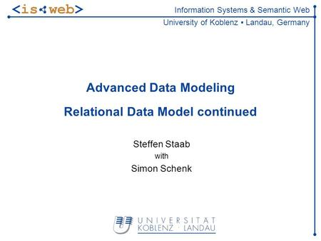 Information Systems & Semantic Web University of Koblenz Landau, Germany Advanced Data Modeling Relational Data Model continued Steffen Staab with Simon.