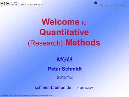 Welcome to Quantitative (Research) Methods MGM Peter Schmidt 2012/13 schmidt-bremen.de -> QM (MGM) November 2012 - MGM Quantitative Methods - P Schmidt,