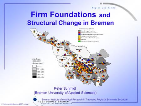 P. Schmidt, HS Bremen, 2007 - slide 1 Bremen Institute of empirical Research in Trade and Regional Economic Structure Firm Foundations and Structural Change.