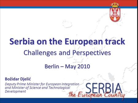 Serbia on the European track Challenges and Perspectives Berlin – May 2010 Božidar Djelić Deputy Prime Minister for European Integration and Minister of.