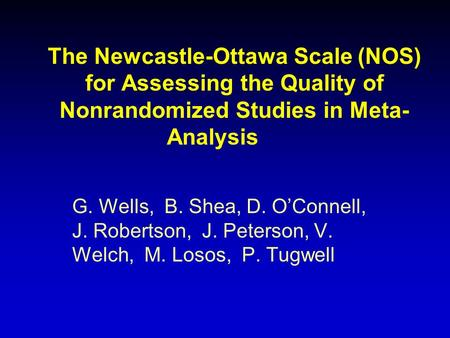The Newcastle-Ottawa Scale (NOS) for Assessing the Quality of Nonrandomized Studies in Meta- Analysis G. Wells, B. Shea, D. OConnell, J. Robertson, J.