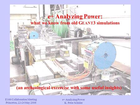 E166 Collaboration Meeting Princeton, 22-24 May 2006 e+ Analyzing Power K. Peter Schüler e+ Analyzing Power: what we know from old G EANT 3 simulations.