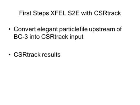 First Steps XFEL S2E with CSRtrack Convert elegant particlefile upstream of BC-3 into CSRtrack input CSRtrack results.
