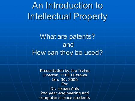 An Introduction to Intellectual Property What are patents? and How can they be used? Presentation by Joe Irvine Director, TTBE uOttawa Jan. 30, 2006 For.