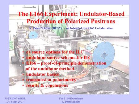 The E166 Experiment K. Peter Schüler e+ source options for the ILC undulator source scheme for ILC E166 – proof-of-principle demonstration of the undulator.
