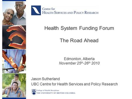 Health System Funding Forum The Road Ahead Edmonton, Alberta November 25 th -26 th 2010 Jason Sutherland UBC Centre for Health Services and Policy Research.