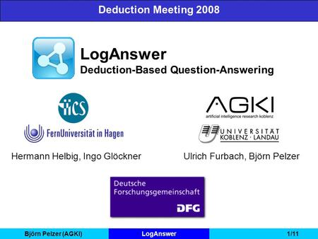 Björn Pelzer (AGKI)LogAnswer1/11 LogAnswer Deduction-Based Question-Answering Deduction Meeting 2008 Hermann Helbig, Ingo GlöcknerUlrich Furbach, Björn.