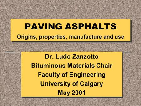 PAVING ASPHALTS Origins, properties, manufacture and use Dr. Ludo Zanzotto Bituminous Materials Chair Faculty of Engineering University of Calgary May.