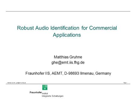 Matthias Gruhne, Page 1 Fraunhofer Institut Integrierte Schaltungen Robust Audio Identification for Commercial Applications Matthias.