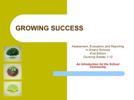 GROWING SUCCESS Assessment, Evaluation, and Reporting in Ontario Schools First Edition Covering Grades 1-12 An Introduction for the School Community.