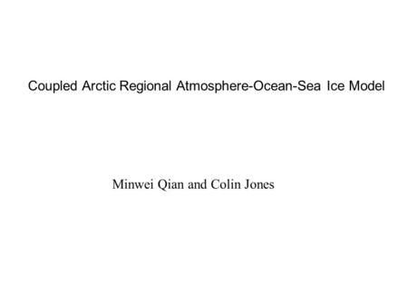 Coupled Arctic Regional Atmosphere-Ocean-Sea Ice Model Minwei Qian and Colin Jones.