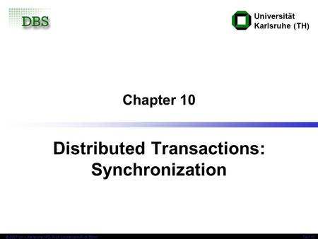 Universität Karlsruhe (TH) TAV 10© 2007 Univ,Karlsruhe, IPD, Prof. Lockemann/Prof. Böhm Chapter 10 Distributed Transactions: Synchronization.
