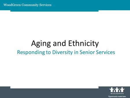 Aging and Ethnicity Responding to Diversity in Senior Services WoodGreen Community Services.