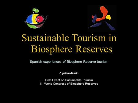 Sustainable Tourism in Biosphere Reserves Spanish experiences of Biosphere Reserve tourism Cipriano Marin Side Event on Sustainable Tourism III. World.