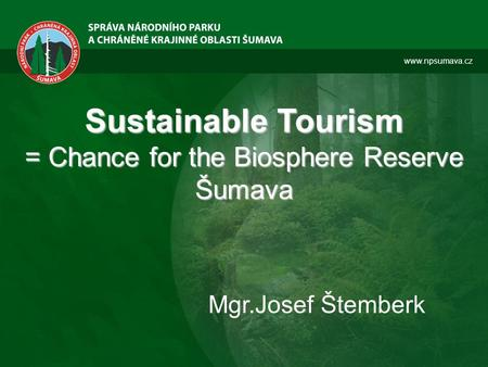 Www.npsumava.cz Sustainable Tourism = Chance for the Biosphere Reserve Šumava Mgr.Josef Štemberk.