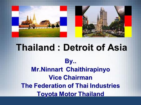 Thailand : Detroit of Asia By.. Mr.Ninnart Chaithirapinyo Vice Chairman The Federation of Thai Industries Toyota Motor Thailand.