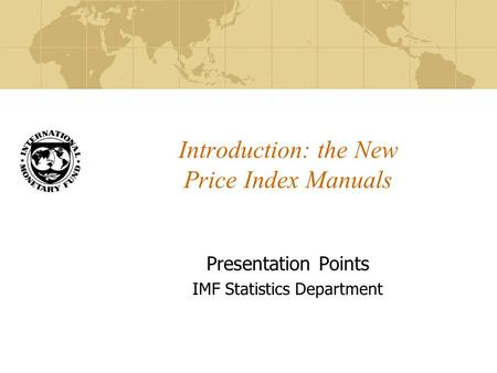Introduction: the New Price Index Manuals Presentation Points IMF Statistics Department.