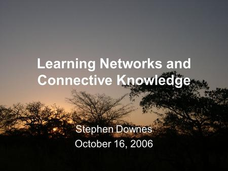 Learning Networks and Connective Knowledge Stephen Downes October 16, 2006.