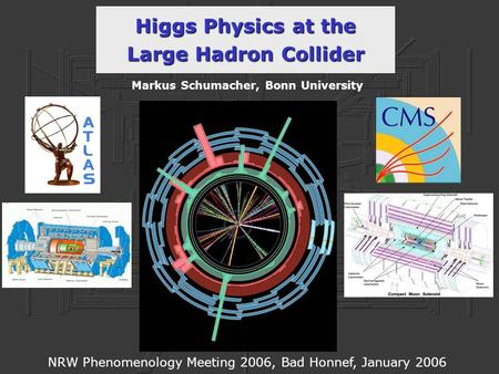 Higgs Physics at the Large Hadron Collider Markus Schumacher, Bonn University NRW Phenomenology Meeting 2006, Bad Honnef, January 2006.
