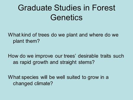 Graduate Studies in Forest Genetics What kind of trees do we plant and where do we plant them? How do we improve our trees desirable traits such as rapid.