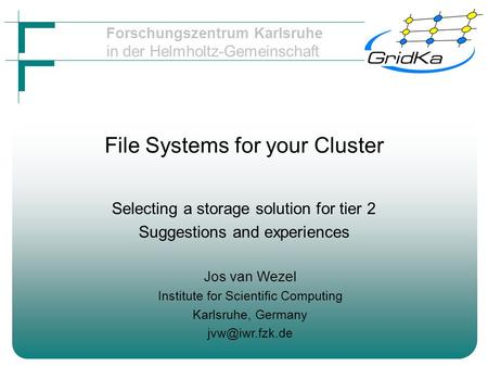 Forschungszentrum Karlsruhe in der Helmholtz-Gemeinschaft File Systems for your Cluster Selecting a storage solution for tier 2 Suggestions and experiences.