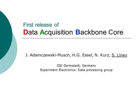 First release of Data Acquisition Backbone Core J. Adamczewski-Musch, H.G. Essel, N. Kurz, S. Linev GSI Darmstadt, Germany Experiment Electronics: Data.