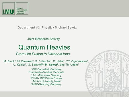 Department für Physik Michael Sewtz Quantum Heavies From Hot Fusion to Ultracold Ions M. Block 1, M. Drewsen 2, S. Fritzsche 1, D. Habs 3, Y.T. Oganessian.
