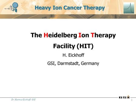 Dr. Hartmut Eickhoff, GSI 1 Heavy Ion Cancer Therapy The Heidelberg Ion Therapy Facility (HIT) H. Eickhoff GSI, Darmstadt, Germany.