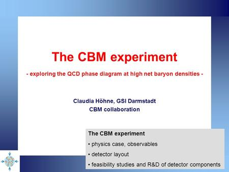 The CBM experiment - exploring the QCD phase diagram at high net baryon densities - Claudia Höhne, GSI Darmstadt CBM collaboration The CBM experiment physics.