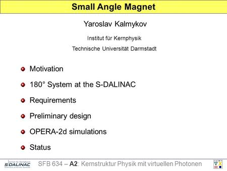 Motivation Requirements Preliminary design Status Yaroslav Kalmykov Small Angle Magnet Institut für Kernphysik Technische Universität Darmstadt SFB 634.