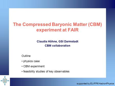 The Compressed Baryonic Matter (CBM) experiment at FAIR Claudia Höhne, GSI Darmstadt CBM collaboration Outline physics case CBM experiment feasibility.