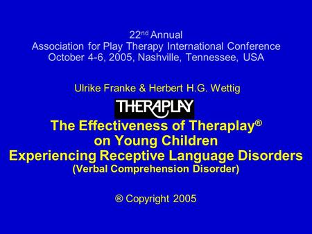 22 nd Annual Association for Play Therapy International Conference October 4-6, 2005, Nashville, Tennessee, USA Ulrike Franke & Herbert H.G. Wettig The.