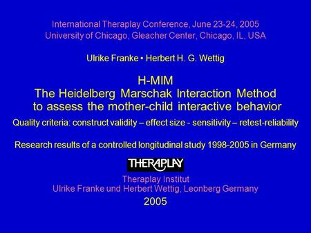 International Theraplay Conference, June 23-24, 2005 University of Chicago, Gleacher Center, Chicago, IL, USA Ulrike Franke Herbert H. G. Wettig H-MIM.