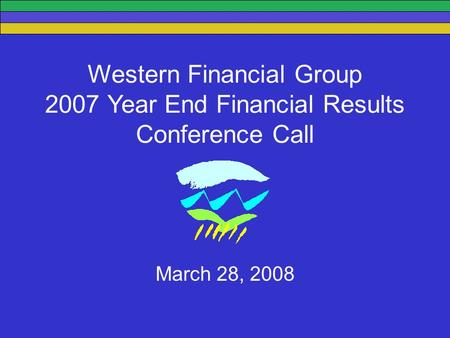 Western Financial Group 2007 Year End Financial Results Conference Call March 28, 2008.