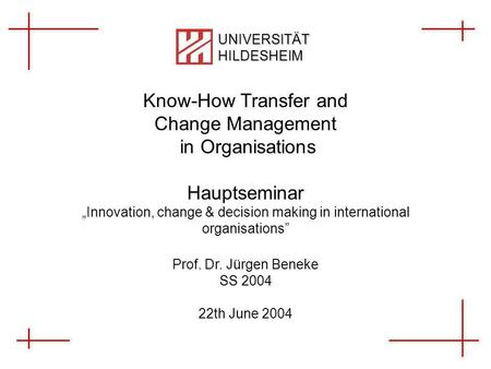 Know-How Transfer and Change Management in Organisations 1 von X Janine Dietrich, Ingo Trenkner UNIVERSITÄT HILDESHEIM Know-How Transfer and Change Management.