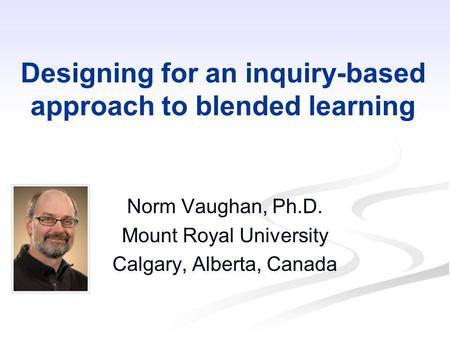 Designing for an inquiry-based approach to blended learning Norm Vaughan, Ph.D. Mount Royal University Calgary, Alberta, Canada.