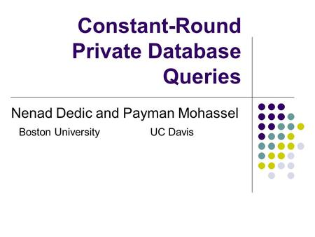 Constant-Round Private Database Queries Nenad Dedic and Payman Mohassel Boston UniversityUC Davis.