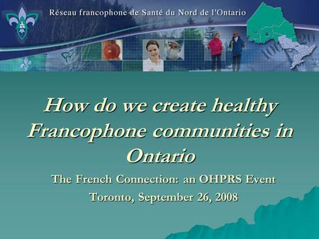 How do we create healthy Francophone communities in Ontario The French Connection: an OHPRS Event Toronto, September 26, 2008.