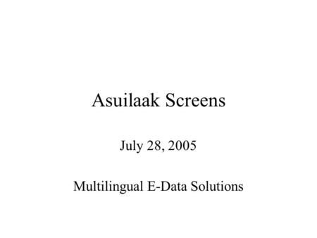Asuilaak Screens July 28, 2005 Multilingual E-Data Solutions.