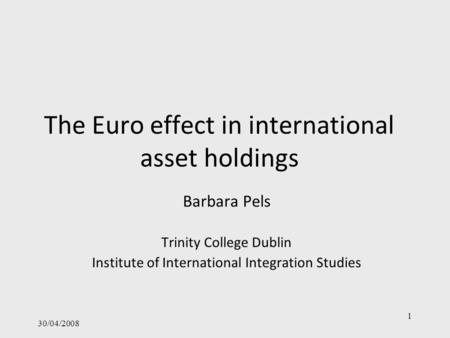 30/04/2008 1 The Euro effect in international asset holdings Barbara Pels Trinity College Dublin Institute of International Integration Studies.