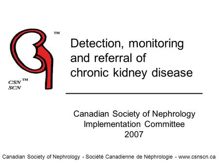 Canadian Society of Nephrology - Société Canadienne de Néphrologie - www.csnscn.ca Detection, monitoring and referral of chronic kidney disease Canadian.